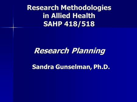 Research Methodologies in Allied Health SAHP 418/518 Research Planning Sandra Gunselman, Ph.D.