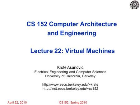 April 22, 2010CS152, Spring 2010 CS 152 Computer Architecture and Engineering Lecture 22: Virtual Machines Krste Asanovic Electrical Engineering and Computer.