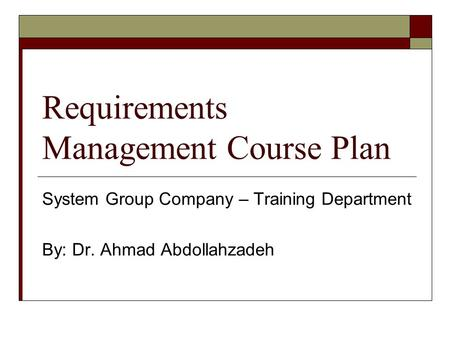 Requirements Management Course Plan System Group Company – Training Department By: Dr. Ahmad Abdollahzadeh.