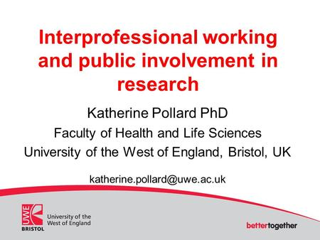 Interprofessional working and public involvement in research Katherine Pollard PhD Faculty of Health and Life Sciences University of the West of England,