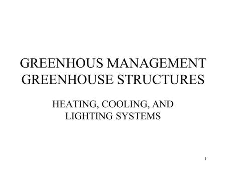 1 GREENHOUS MANAGEMENT GREENHOUSE STRUCTURES HEATING, COOLING, AND LIGHTING SYSTEMS.