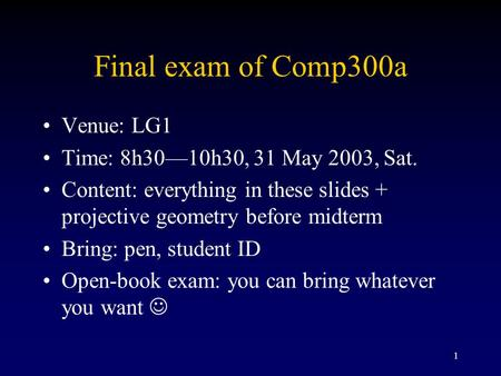 1 Final exam <strong>of</strong> Comp300a Venue: LG1 Time: 8h30—10h30, 31 May 2003, Sat. Content: everything in these slides + projective geometry before midterm Bring: