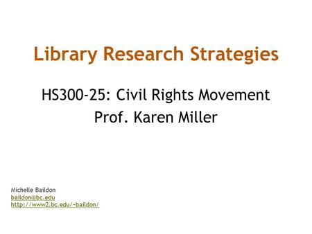 Library Research Strategies HS300-25: Civil Rights Movement Prof. Karen Miller Michelle Baildon