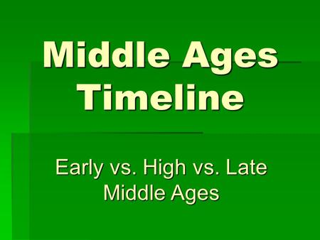 Middle Ages Timeline Early vs. High vs. Late Middle Ages.