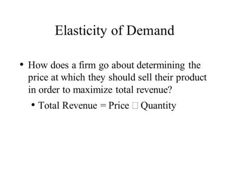 Elasticity of Demand How does a firm go about determining the price at which they should sell their product in order to maximize total revenue? Total Revenue.