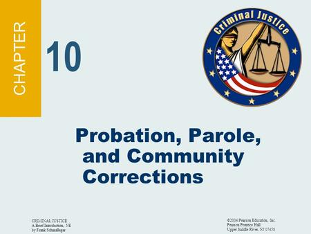 CRIMINAL JUSTICE A Brief Introduction, 5/E by Frank Schmalleger ©2004 Pearson Education, Inc. Pearson Prentice Hall Upper Saddle River, NJ 07458 Probation,