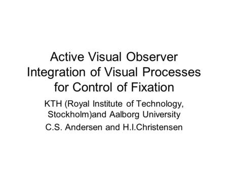 Active Visual Observer Integration of Visual Processes for Control of Fixation KTH (Royal Institute of Technology, Stockholm)and Aalborg University C.S.