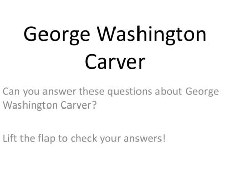 George Washington Carver Can you answer these questions about George Washington Carver? Lift the flap to check your answers!