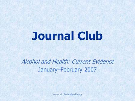 Www.alcoholandhealth.org1 Journal Club Alcohol and Health: Current Evidence January–February 2007.