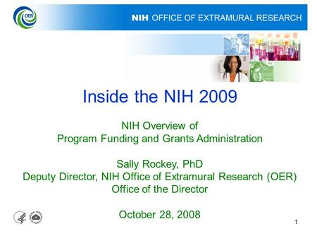 1 Inside the NIH 2009 NIH Overview of Program Funding and Grants Administration Sally Rockey, PhD Deputy Director, NIH Office of Extramural Research (OER)