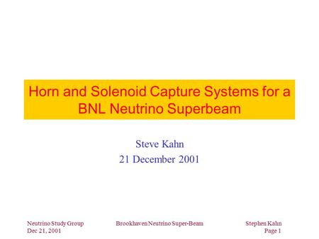 Neutrino Study Group Dec 21, 2001 Brookhaven Neutrino Super-BeamStephen Kahn Page 1 Horn and Solenoid Capture Systems for a BNL Neutrino Superbeam Steve.