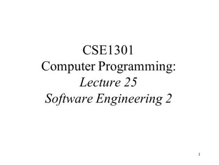 1 CSE1301 Computer Programming: Lecture 25 Software Engineering 2.