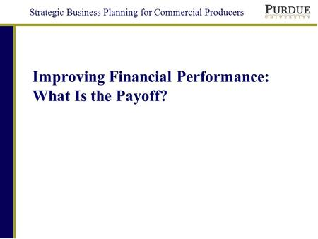 Strategic Business Planning for Commercial Producers Improving Financial Performance: What Is the Payoff?