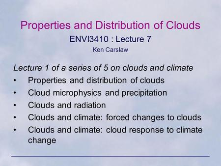 Properties and Distribution of Clouds ENVI3410 : Lecture 7 Ken Carslaw Lecture 1 of a series of 5 on clouds and climate Properties and distribution of.