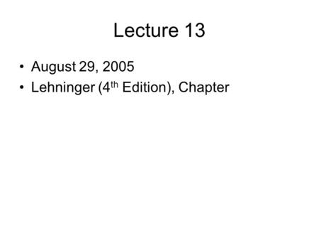 Lecture 13 August 29, 2005 Lehninger (4 th Edition), Chapter.