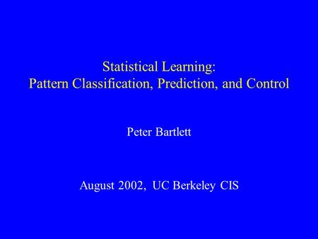 Statistical Learning: Pattern Classification, Prediction, and Control Peter Bartlett August 2002, UC Berkeley CIS.