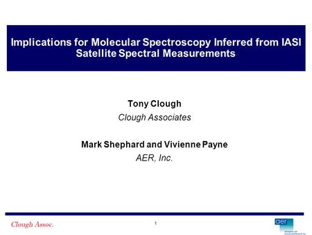 1 Implications for Molecular Spectroscopy Inferred from IASI Satellite Spectral Measurements Tony Clough Clough Associates Mark Shephard and Vivienne Payne.