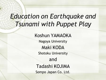 Education on Earthquake and Tsunami with Puppet Play Koshun YAMAOKA Nagoya University Maki KODA Shotoku University and Tadashi KOJIMA Sompo Japan Co. Ltd.
