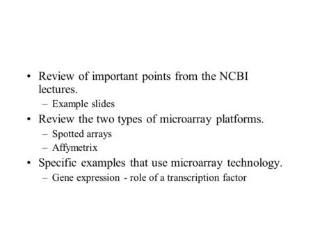 Review of important points from the NCBI lectures. –Example slides Review the two types of microarray platforms. –Spotted arrays –Affymetrix Specific examples.