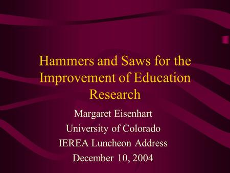 Hammers and Saws for the Improvement of Education Research Margaret Eisenhart University of Colorado IEREA Luncheon Address December 10, 2004.