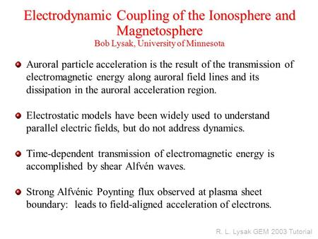 R. L. Lysak GEM 2003 Tutorial Electrodynamic Coupling of the Ionosphere and Magnetosphere Bob Lysak, University of Minnesota Auroral particle acceleration.