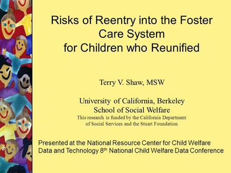 Risks of Reentry into the Foster Care System for Children who Reunified Terry V. Shaw, MSW University of California, Berkeley School of Social Welfare.