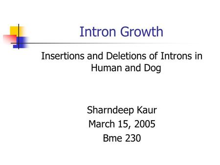 Intron Growth Insertions and Deletions of Introns in Human and Dog Sharndeep Kaur March 15, 2005 Bme 230.