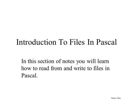 James Tam Introduction To Files In Pascal In this section of notes you will learn how to read from and write to files in Pascal.