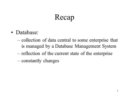 1 Recap Database: –collection of data central to some enterprise that is managed by a Database Management System –reflection of the current state of the.