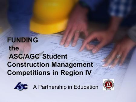 FUNDING the ASC/AGC Student Construction Management Competitions in Region IV A Partnership in Education.