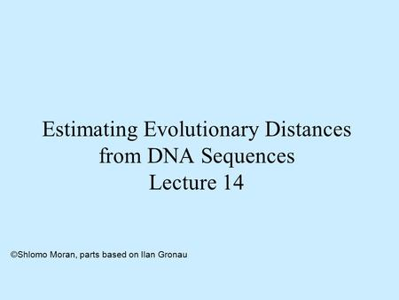 Estimating Evolutionary Distances from DNA Sequences Lecture 14 ©Shlomo Moran, parts based on Ilan Gronau.