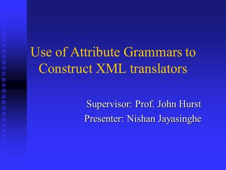 Use of Attribute Grammars to Construct XML translators Supervisor: Prof. John Hurst Presenter: Nishan Jayasinghe.