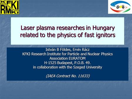 Laser plasma researches in Hungary related to the physics of fast ignitors István B Földes, Ervin Rácz KFKI-Research Institute for Particle and Nuclear.