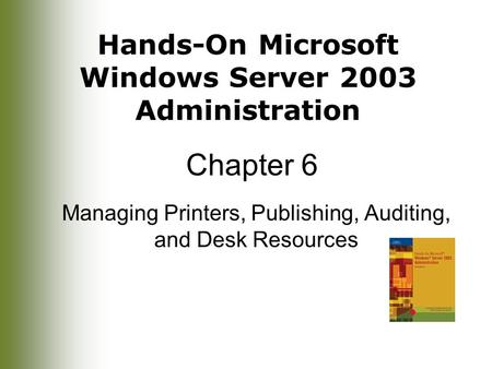 Hands-On Microsoft Windows Server 2003 Administration Chapter 6 Managing Printers, Publishing, Auditing, and Desk Resources.