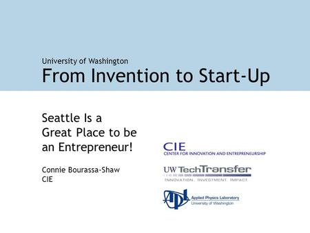 Seattle Is a Great Place to be an Entrepreneur! Connie Bourassa-Shaw CIE From Invention to Start-Up University of Washington.