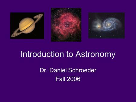 Introduction to Astronomy Dr. Daniel Schroeder Fall 2006.