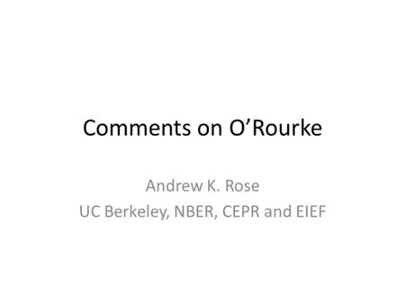 Comments on O'Rourke Andrew K. Rose UC Berkeley, NBER, CEPR and EIEF.