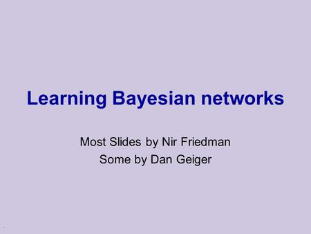 . Learning Bayesian networks Most Slides by Nir Friedman Some by Dan Geiger.