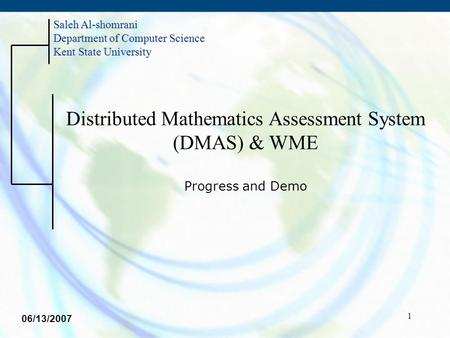 1 Distributed Mathematics Assessment System (DMAS) & WME Progress and Demo Saleh Al-shomrani Department of Computer Science Kent State University 06/13/2007.