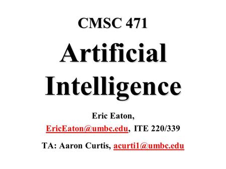 CMSC 471 Artificial Intelligence Eric Eaton, ITE 220/339 TA: Aaron Curtis,