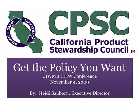 Get the Policy You Want CIWMB HHW Conference November 4, 2009 By: Heidi Sanborn, Executive Director.