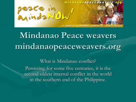 Mindanao Peace weavers mindanaopeaceweavers.org What is Mindanao conflict? Persisting for some five centuries, it is the second oldest internal conflict.