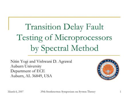 March 6, 200739th Southeastern Symposium on System Theory1 Transition Delay Fault Testing of Microprocessors by Spectral Method Nitin Yogi and Vishwani.