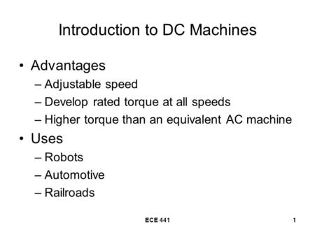 ECE 4411 Introduction to DC Machines Advantages –Adjustable speed –Develop rated torque at all speeds –Higher torque than an equivalent AC machine Uses.
