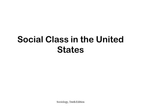 Sociology, Tenth Edition Social Class in the United States.