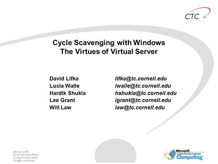 David A. Lifka Chief Technical Officer Cornell Theory Center Cycle Scavenging with Windows The Virtues of Virtual Server David