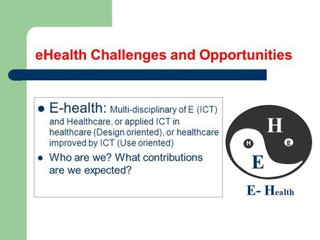 EHealth Challenges and Opportunities E-health: Multi-disciplinary of E (ICT) and Healthcare, or applied ICT in healthcare (Design oriented), or healthcare.