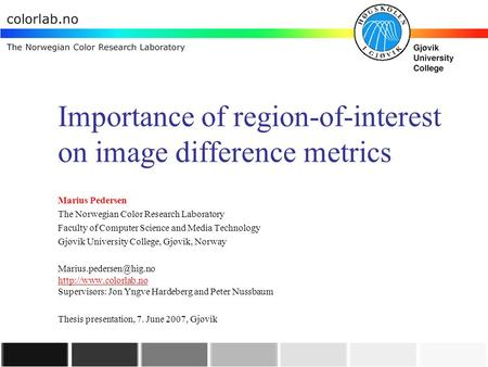 Importance of region-of-interest on image difference metrics Marius Pedersen The Norwegian Color Research Laboratory Faculty of Computer Science and Media.