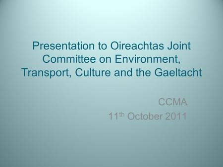 Presentation to Oireachtas Joint Committee on Environment, Transport, Culture and the Gaeltacht CCMA 11 th October 2011.