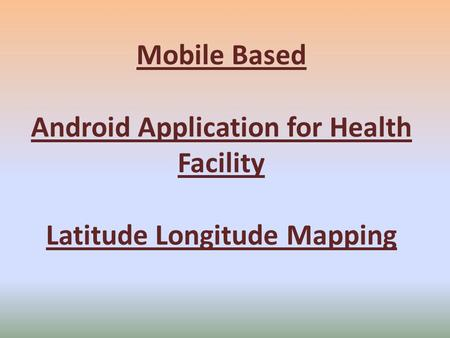 Mobile Based Android Application for Health Facility Latitude Longitude Mapping.